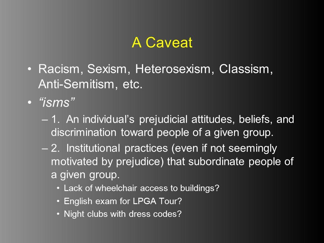 A Caveat Racism, Sexism, Heterosexism, Classism, Anti-Semitism, etc. isms