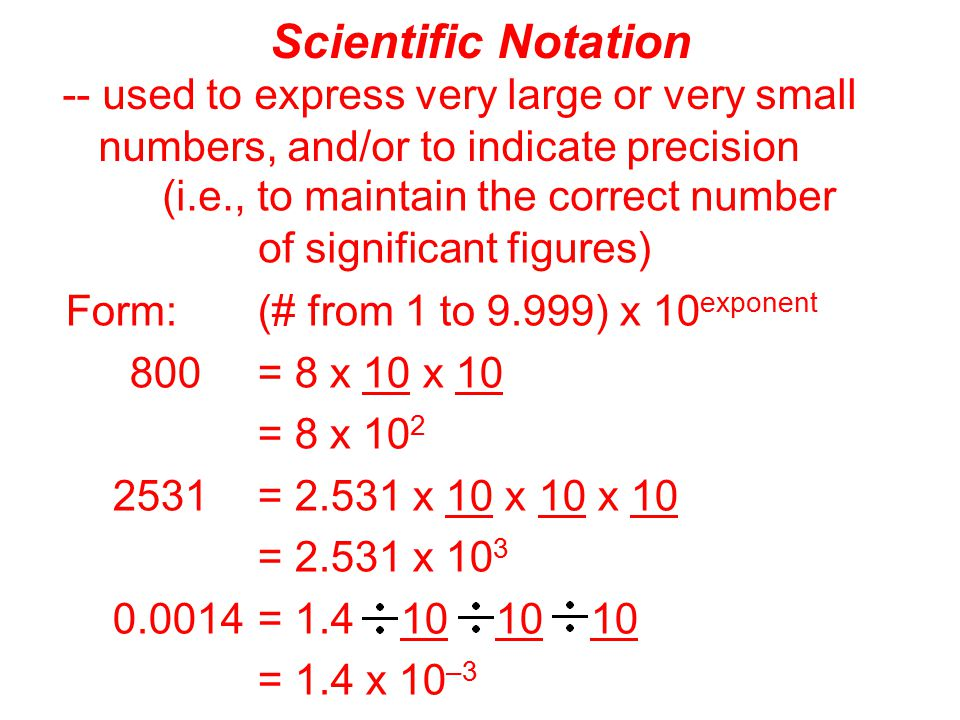 Scientific Notation -- used to express very large or very small numbers, and/or to indicate precision.