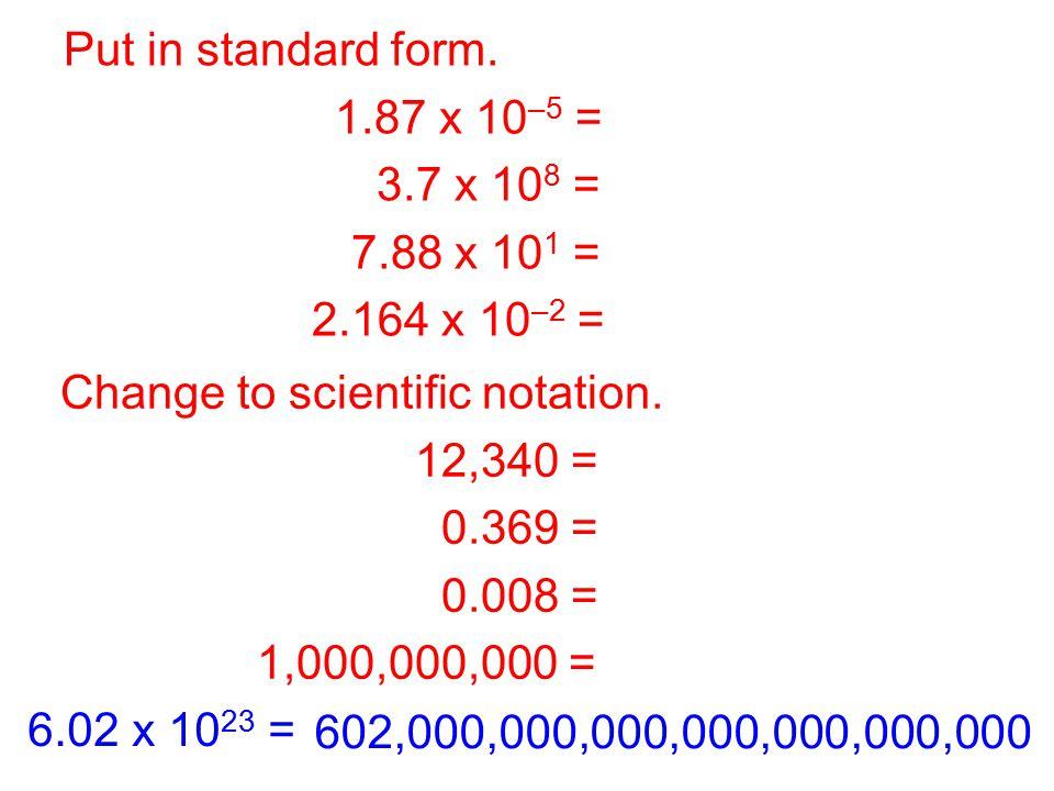 Put in standard form. 1.87 x 10–5 = 0.0000187. 3.7 x 108 = 370,000,000. 7.88 x 101 = 78.8. 2.164 x 10–2 = 0.02164.