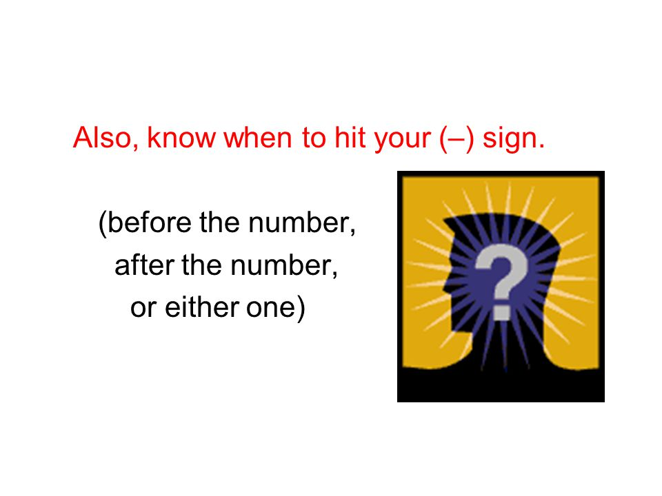 Also, know when to hit your (–) sign.