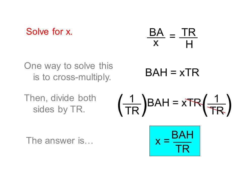 ( ) ___ x BA = TR H BAH = xTR 1 TR ___ BAH = xTR ___ BAH TR x =
