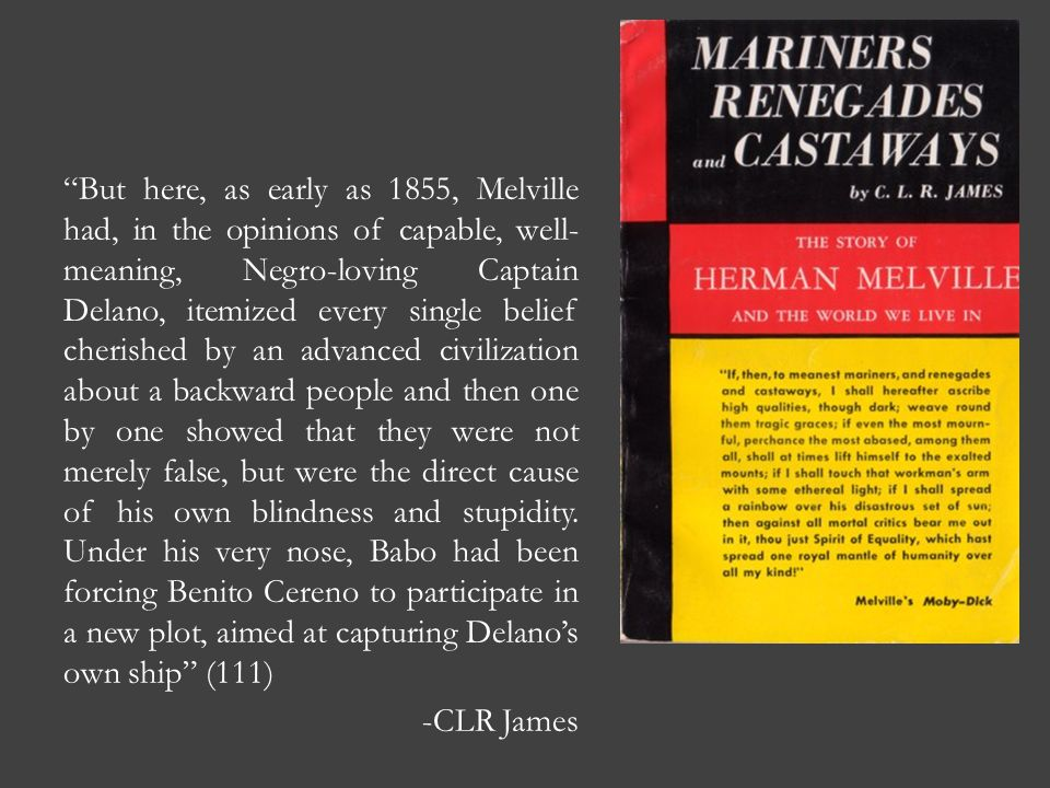 But here, as early as 1855, Melville had, in the opinions of capable, well-meaning, Negro-loving Captain Delano, itemized every single belief cherished by an advanced civilization about a backward people and then one by one showed that they were not merely false, but were the direct cause of his own blindness and stupidity.