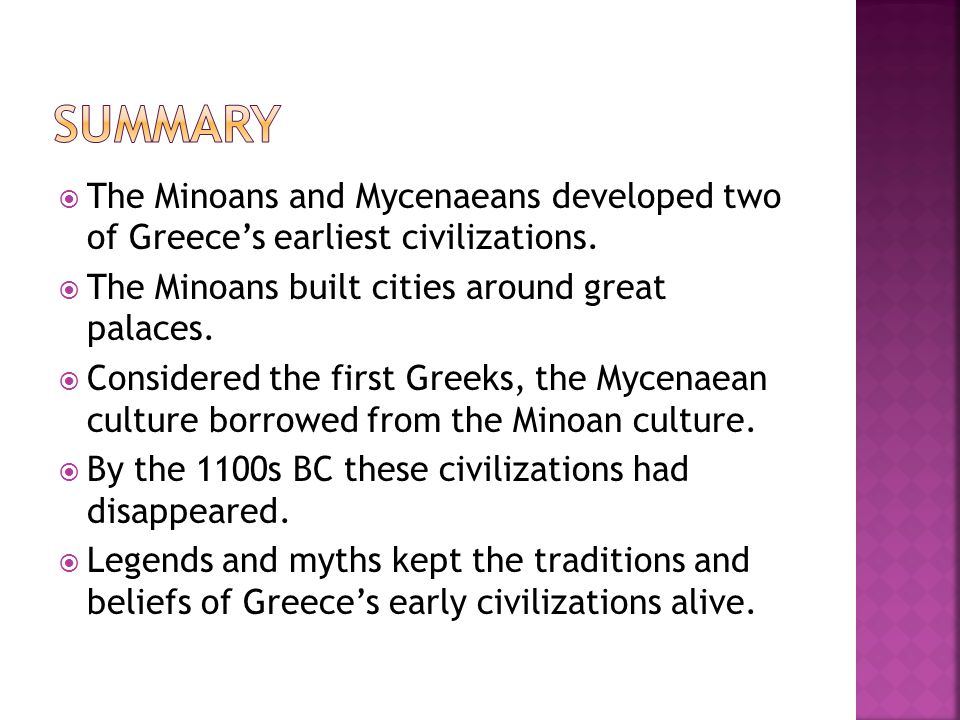 Summary The Minoans and Mycenaeans developed two of Greece's earliest civilizations. The Minoans built cities around great palaces.