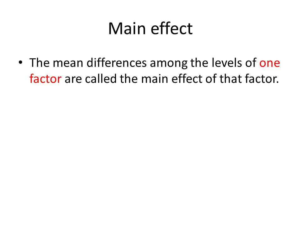 Main effect The mean differences among the levels of one factor are called the main effect of that factor.