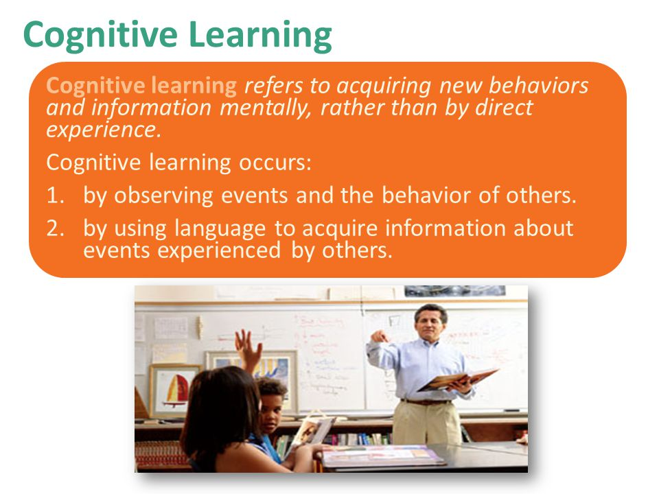 Cognitive Learning Cognitive learning refers to acquiring new behaviors and information mentally, rather than by direct experience.