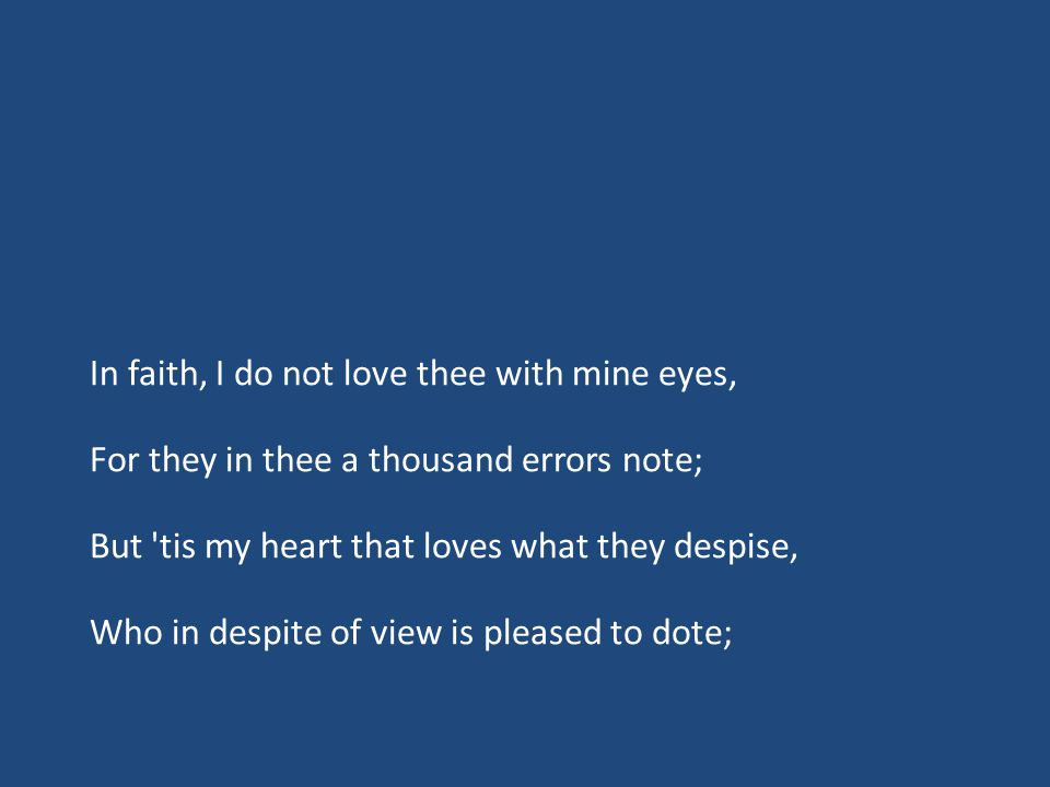 In faith, I do not love thee with mine eyes, For they in thee a thousand errors note; But tis my heart that loves what they despise, Who in despite of view is pleased to dote;