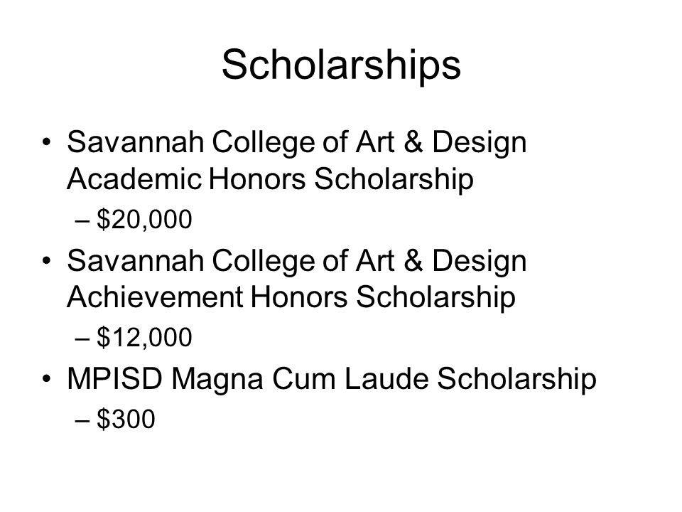 Scholarships Savannah College of Art & Design Academic Honors Scholarship. $20,000. Savannah College of Art & Design Achievement Honors Scholarship.