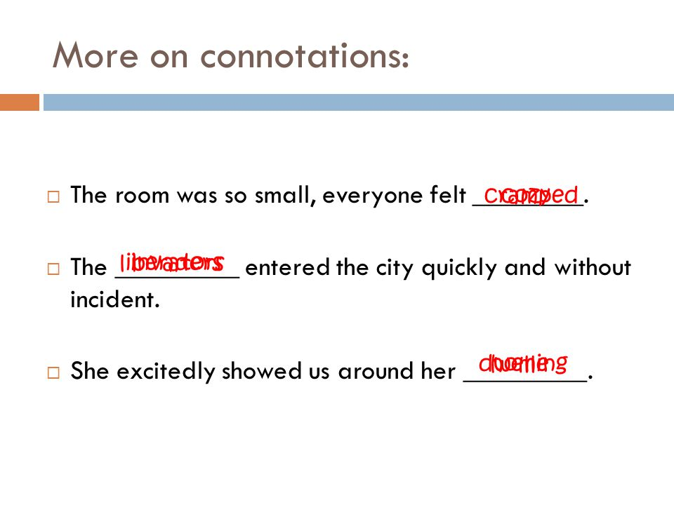 More on connotations: The room was so small, everyone felt ________.