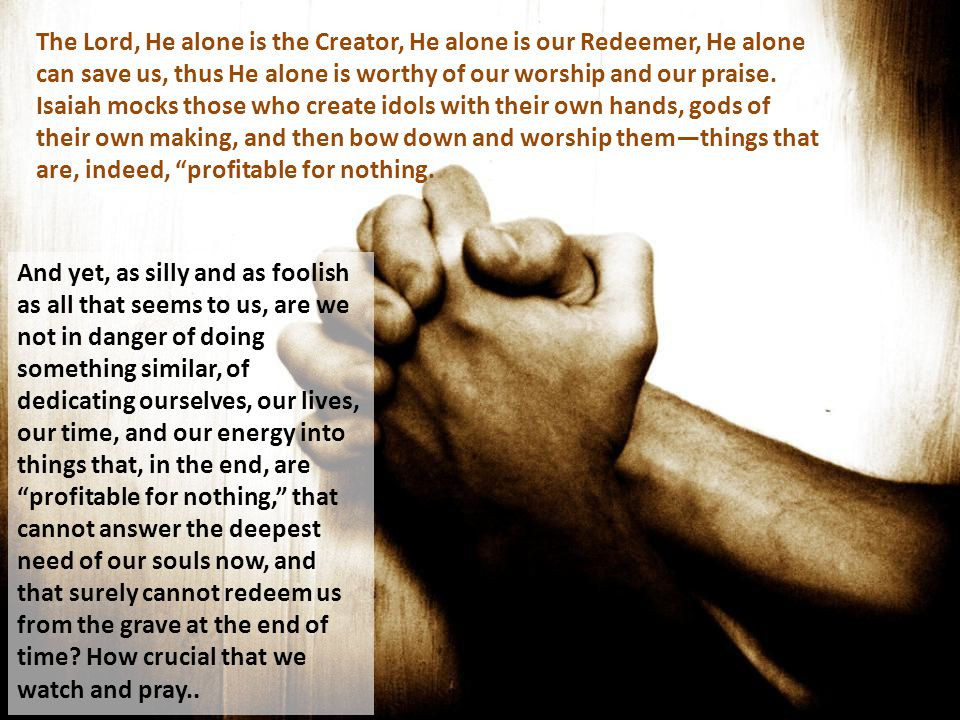 The Lord, He alone is the Creator, He alone is our Redeemer, He alone can save us, thus He alone is worthy of our worship and our praise. Isaiah mocks those who create idols with their own hands, gods of their own making, and then bow down and worship them—things that are, indeed, profitable for nothing.
