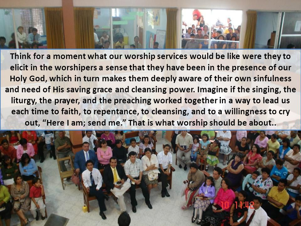 Think for a moment what our worship services would be like were they to elicit in the worshipers a sense that they have been in the presence of our Holy God, which in turn makes them deeply aware of their own sinfulness and need of His saving grace and cleansing power.