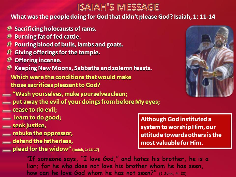 ISAIAH S MESSAGE What was the people doing for God that didn t please God Isaiah, 1: 11-14. Sacrificing holocausts of rams.