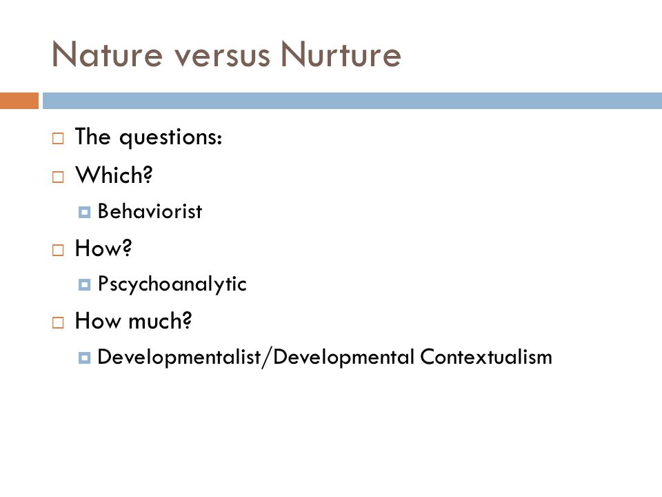 Nature versus Nurture The questions: Which How How much Behaviorist