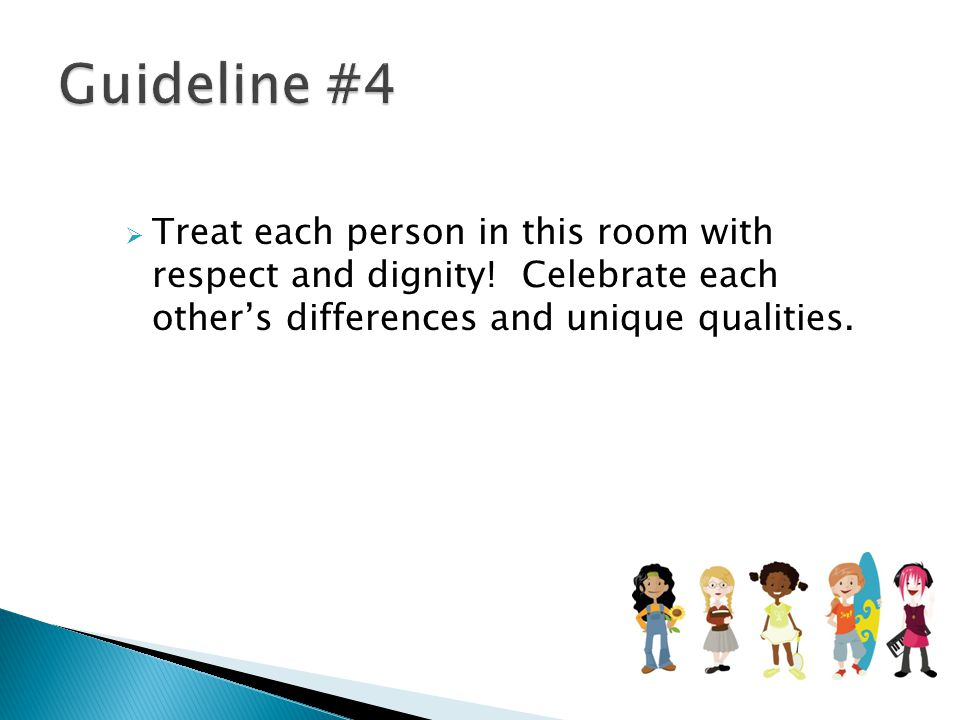Guideline #4 Treat each person in this room with respect and dignity.
