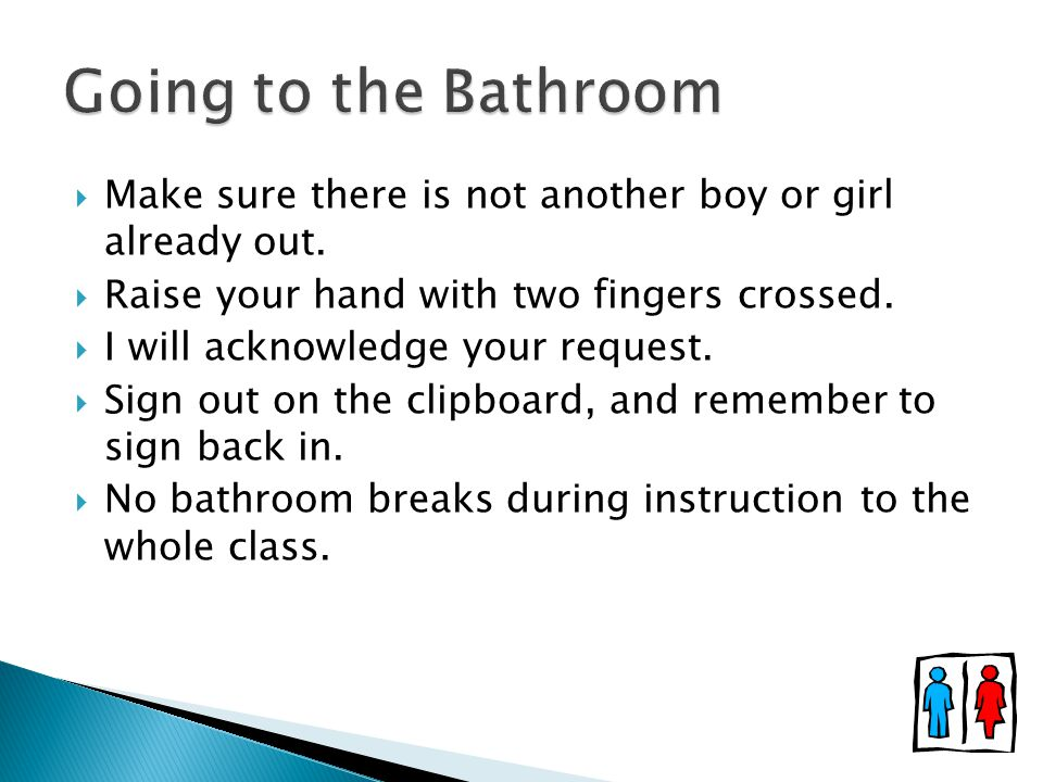 Going to the Bathroom Make sure there is not another boy or girl already out. Raise your hand with two fingers crossed.