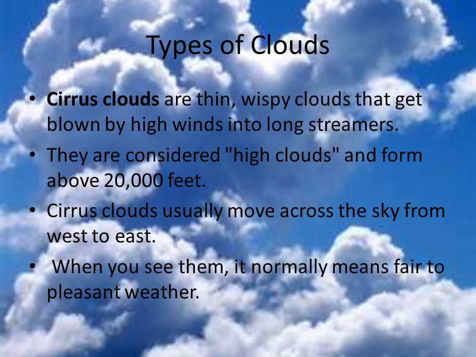 Types of Clouds Cirrus clouds are thin, wispy clouds that get blown by high winds into long streamers.