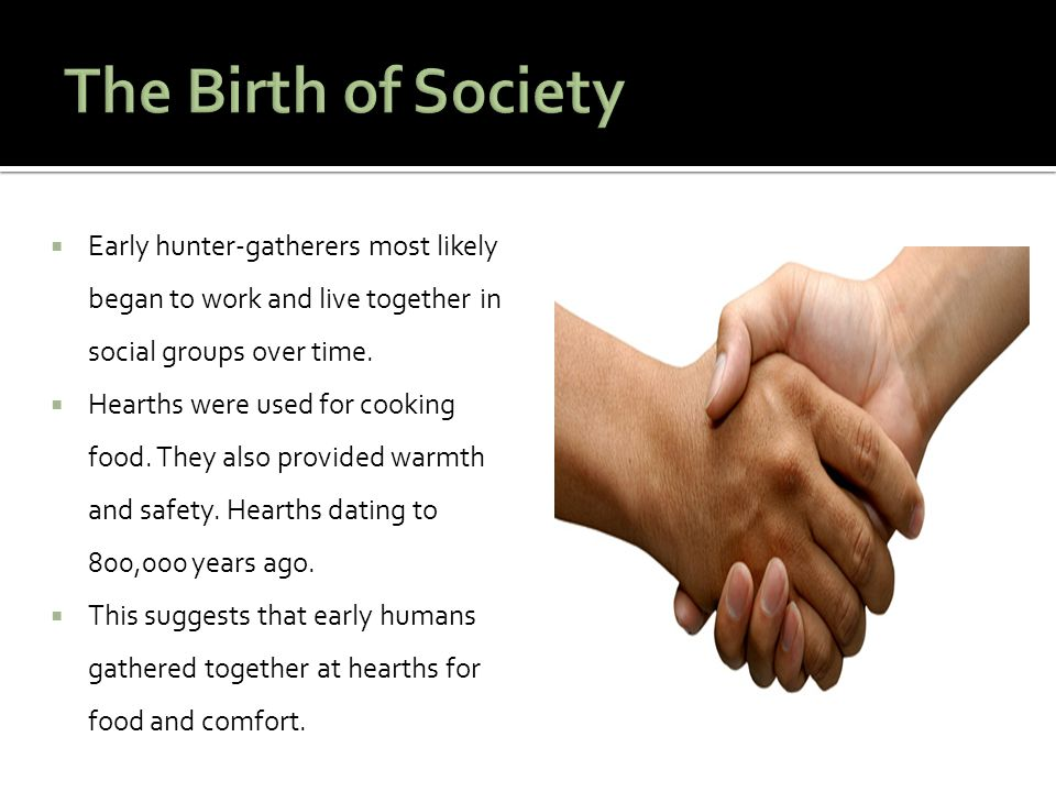 The Birth of Society Early hunter-gatherers most likely began to work and live together in social groups over time.