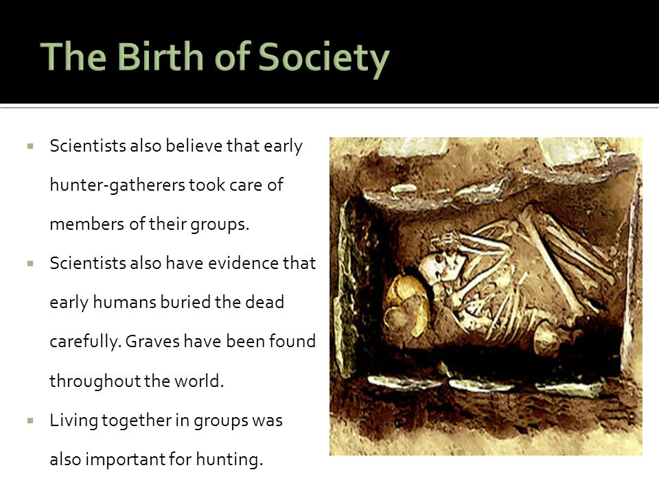 The Birth of Society Scientists also believe that early hunter-gatherers took care of members of their groups.