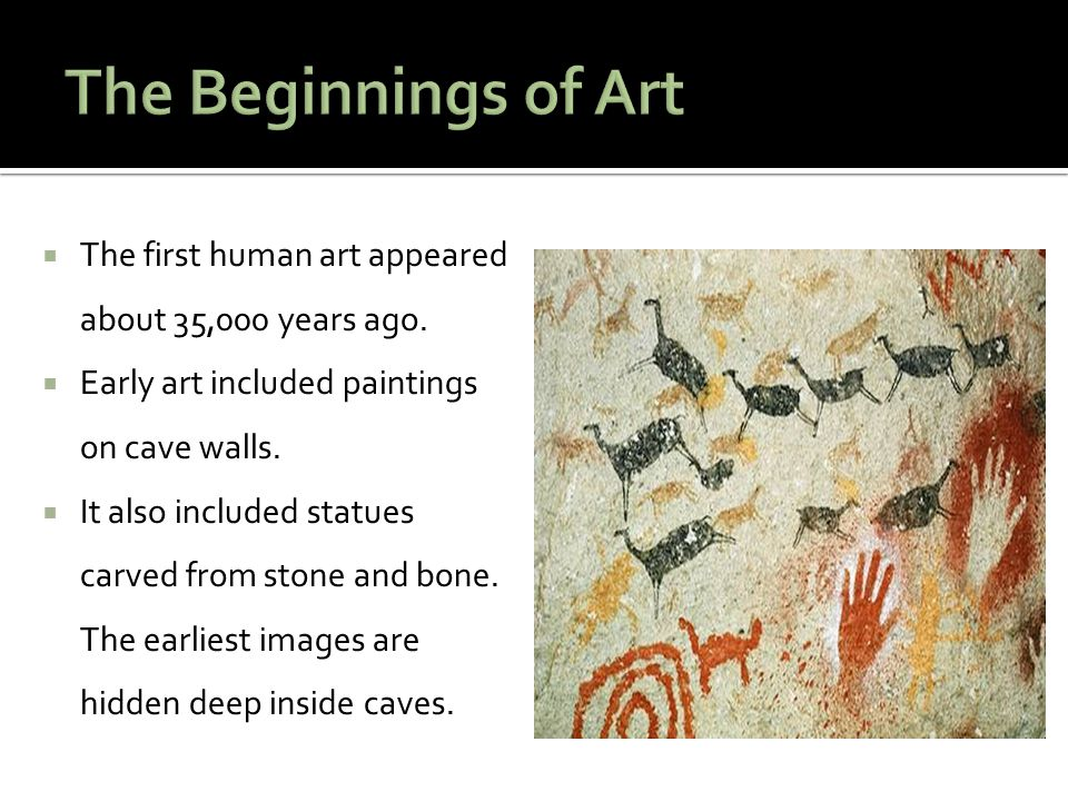 The Beginnings of Art The first human art appeared about 35,000 years ago. Early art included paintings on cave walls.