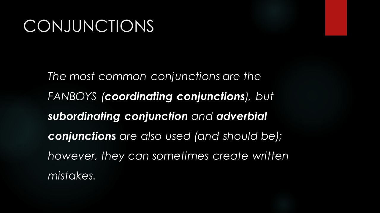 CONJUNCTIONS The most common conjunctions are the FANBOYS (coordinating  conjunctions), but subordinating conjunction and adverbial conjunctions are