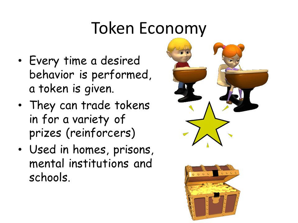 Token Economy Every time a desired behavior is performed, a token is given. They can trade tokens in for a variety of prizes (reinforcers)