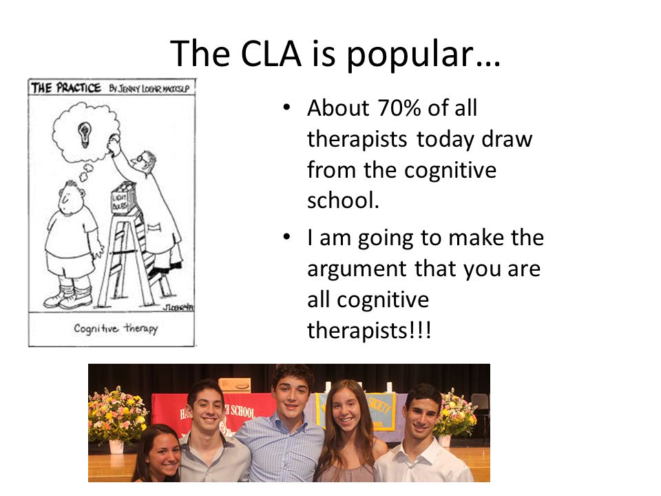 The CLA is popular… About 70% of all therapists today draw from the cognitive school.