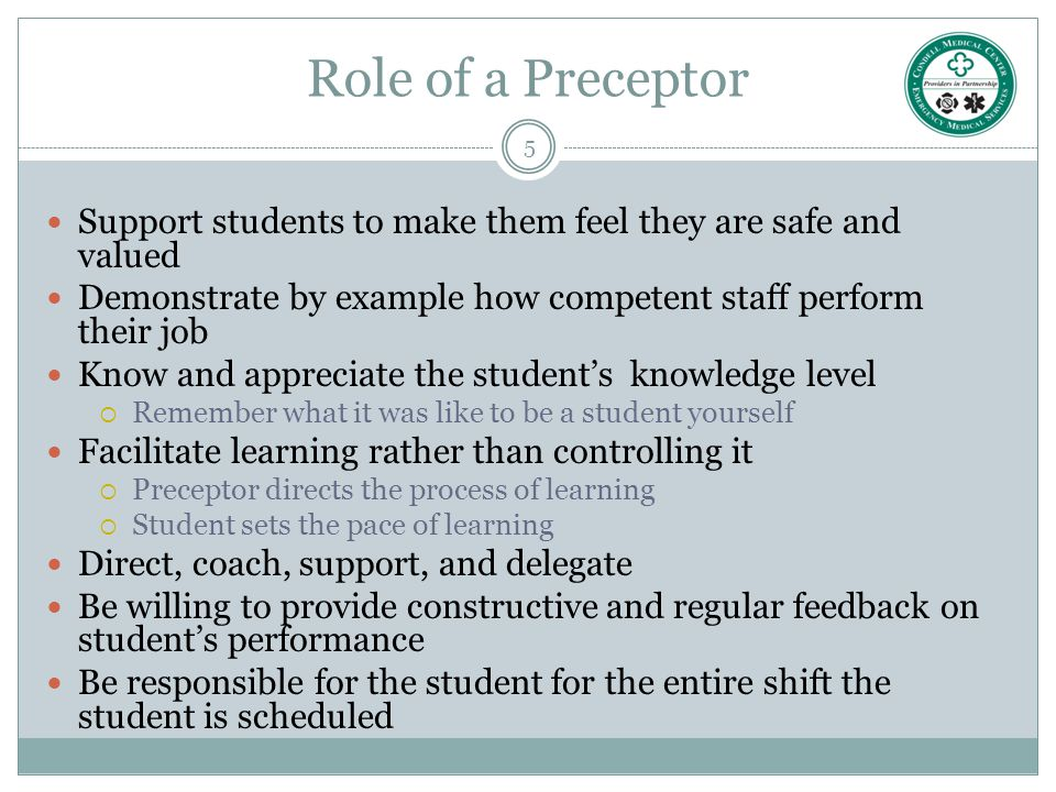 Role of a Preceptor Support students to make them feel they are safe and valued. Demonstrate by example how competent staff perform their job.