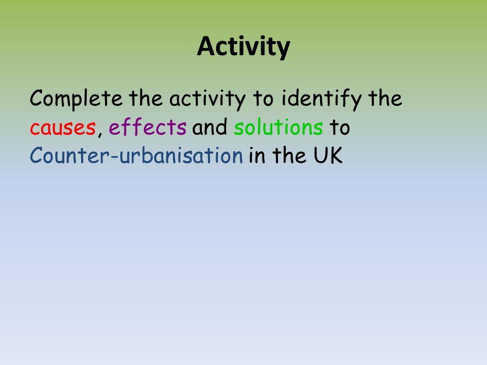 Activity Complete the activity to identify the causes, effects and solutions to Counter-urbanisation in the UK