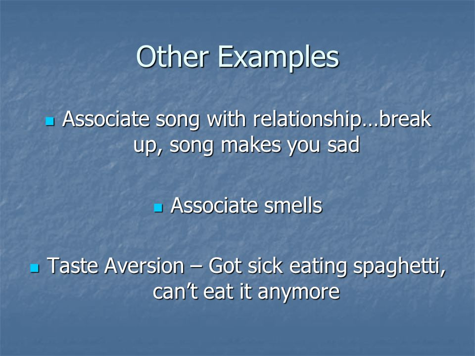 Other Examples Associate song with relationship…break up, song makes you sad. Associate smells.