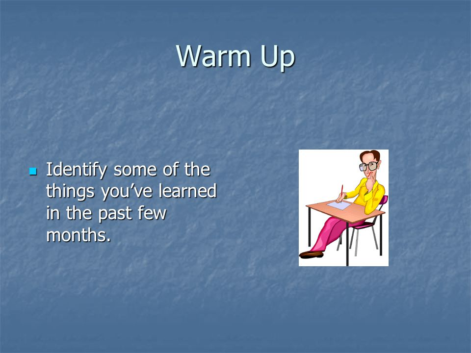 Warm Up Identify some of the things you've learned in the past few months.