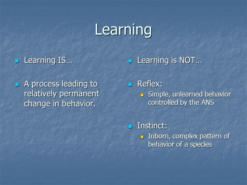 Learning Learning IS… A process leading to relatively permanent change in behavior. Learning is NOT…