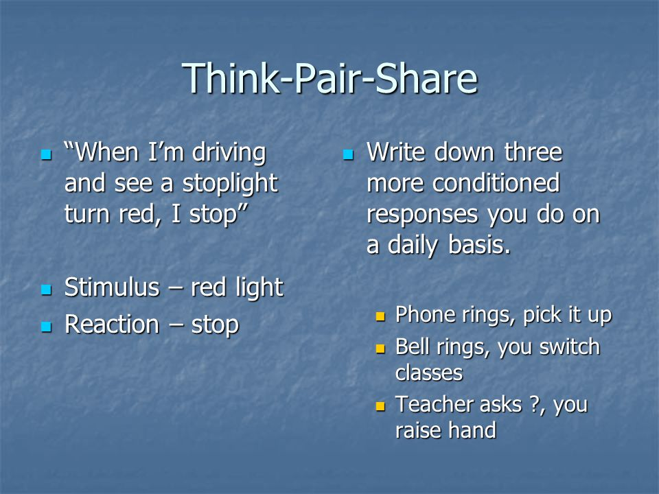 Think-Pair-Share When I'm driving and see a stoplight turn red, I stop Stimulus – red light. Reaction – stop.