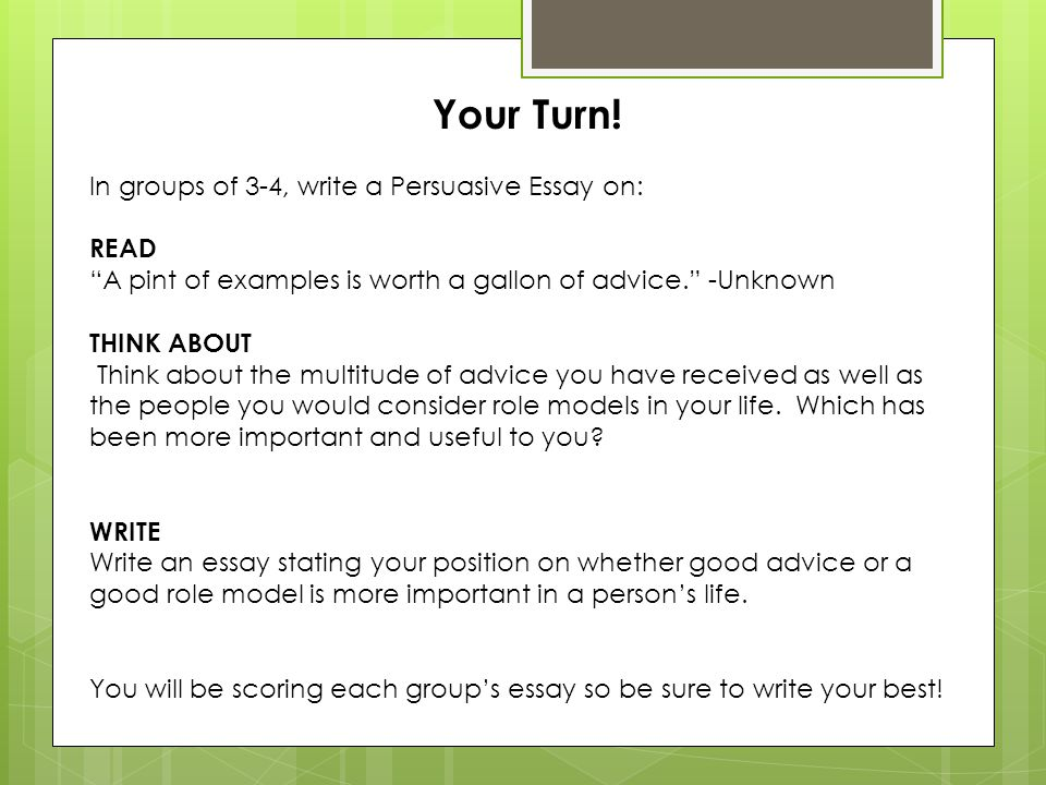 Your Turn! In groups of 3-4, write a Persuasive Essay on: