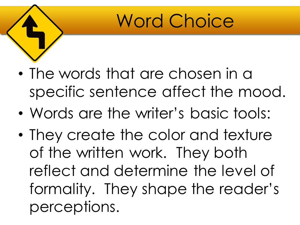 Word Choice The words that are chosen in a specific sentence affect the mood. Words are the writer's basic tools: