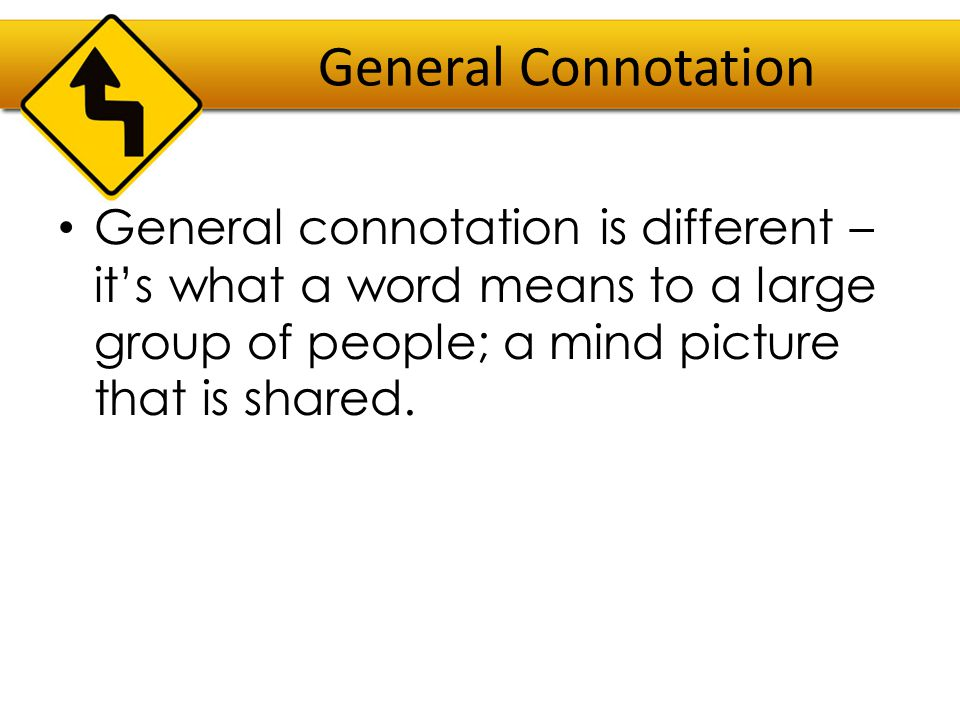General Connotation General connotation is different – it's what a word means to a large group of people; a mind picture that is shared.