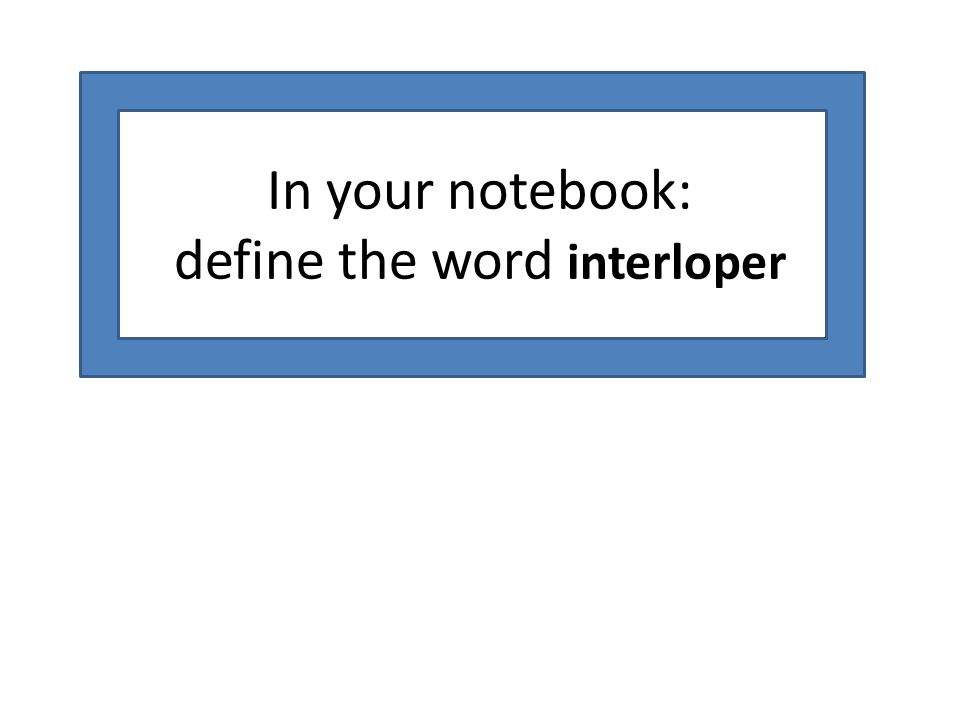 In your notebook: define the word interloper