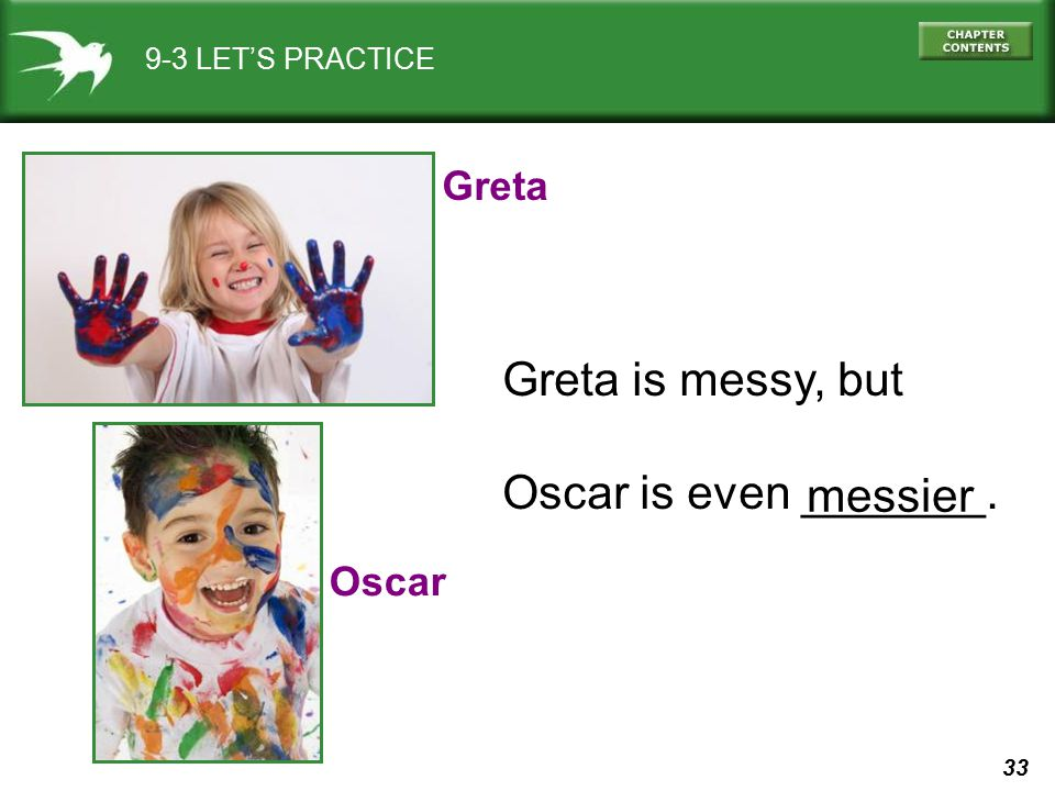 Greta is messy, but Oscar is even _______. messier Greta Oscar