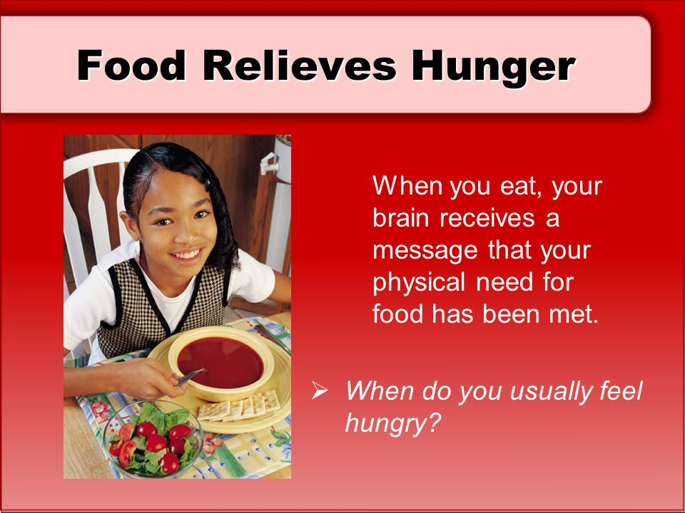 Food Relieves Hunger When you eat, your brain receives a message that your physical need for food has been met.