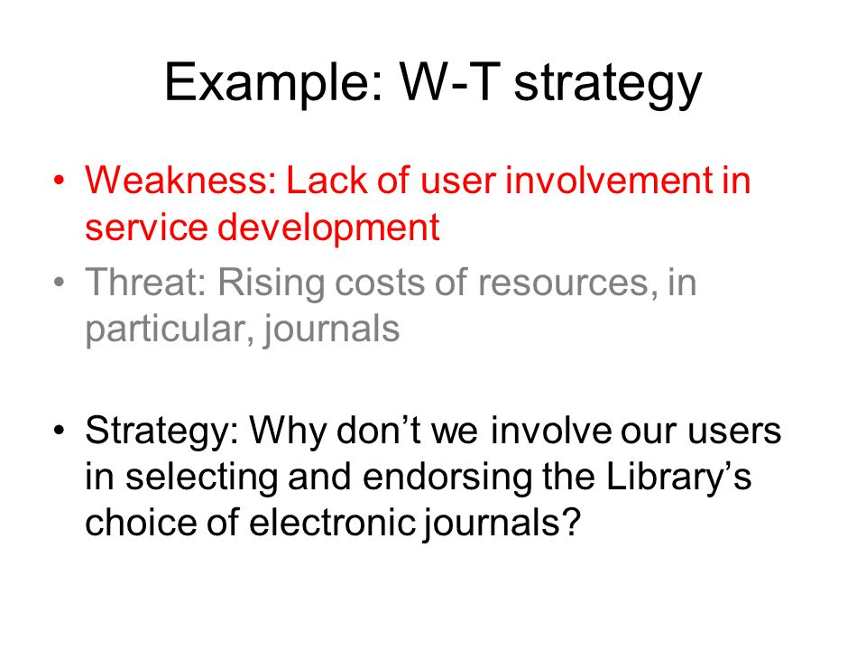 Example: W-T strategy Weakness: Lack of user involvement in service development. Threat: Rising costs of resources, in particular, journals.