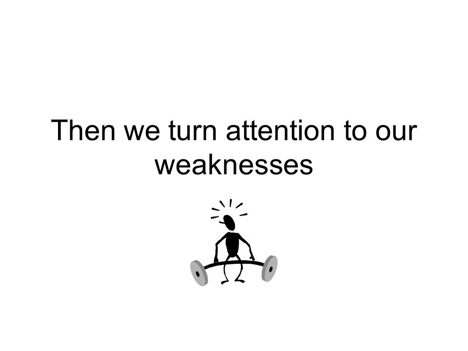 Then we turn attention to our weaknesses