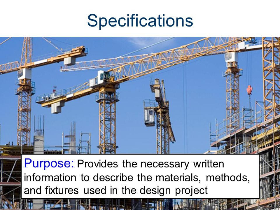 Specifications Purpose: Provides the necessary written information to describe the materials, methods, and fixtures used in the design project.
