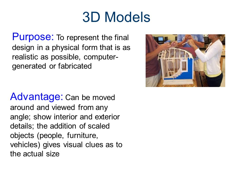 3D Models Purpose: To represent the final design in a physical form that is as realistic as possible, computer-generated or fabricated.