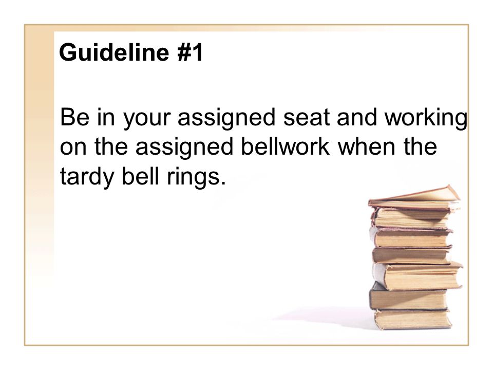 Guideline #1 Be in your assigned seat and working on the assigned bellwork when the tardy bell rings.