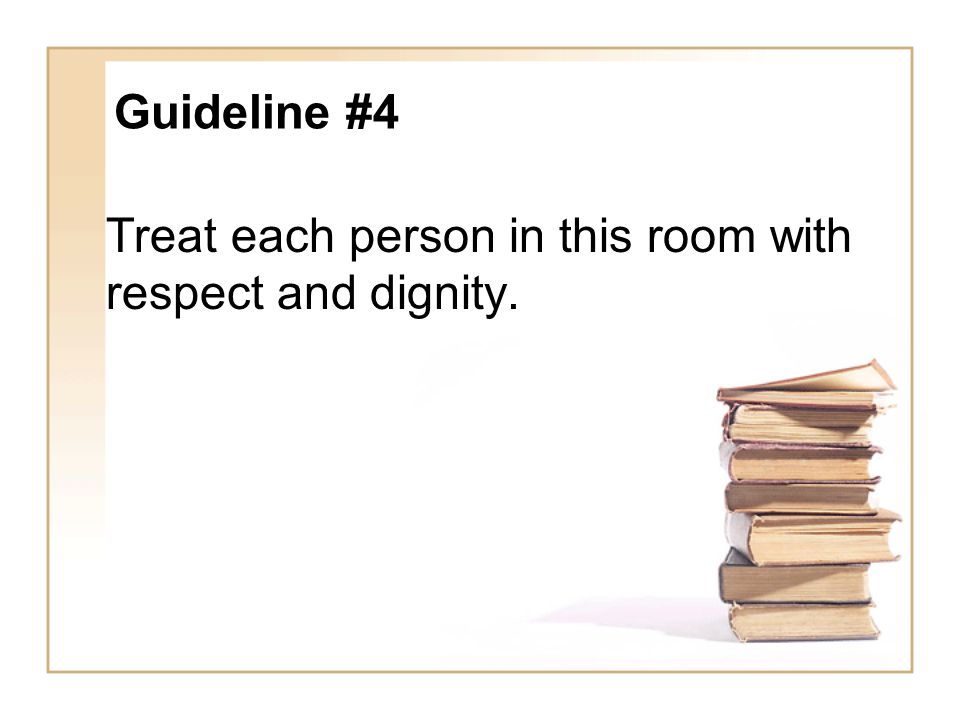 Treat each person in this room with respect and dignity.