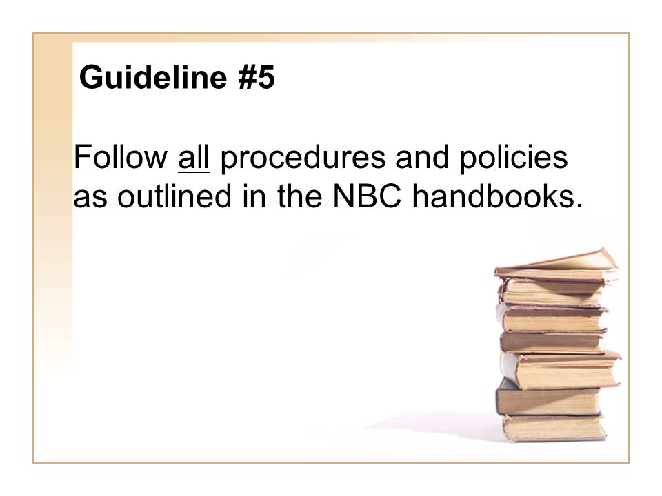 Follow all procedures and policies as outlined in the NBC handbooks.