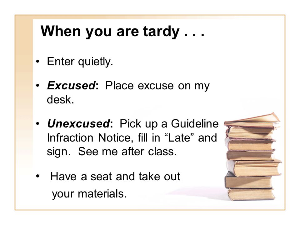 When you are tardy . . . Have a seat and take out Enter quietly.