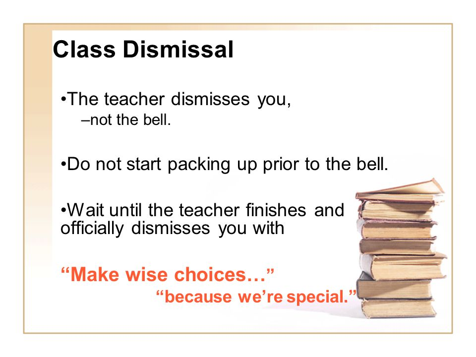Class Dismissal Make wise choices… The teacher dismisses you,
