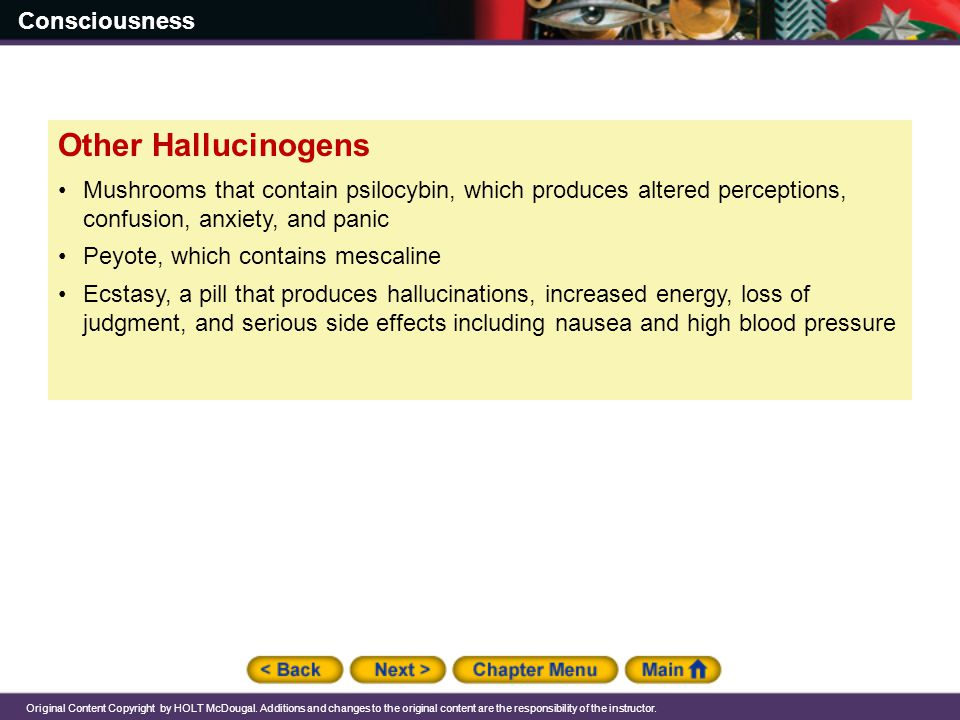 Other Hallucinogens Mushrooms that contain psilocybin, which produces altered perceptions, confusion, anxiety, and panic.