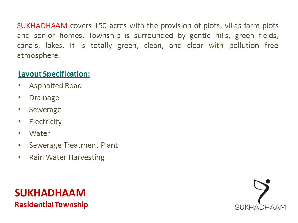 SUKHADHAAM covers 150 acres with the provision of plots, villas farm plots and senior homes. Township is surrounded by gentle hills, green fields, canals, lakes. It is totally green, clean, and clear with pollution free atmosphere.