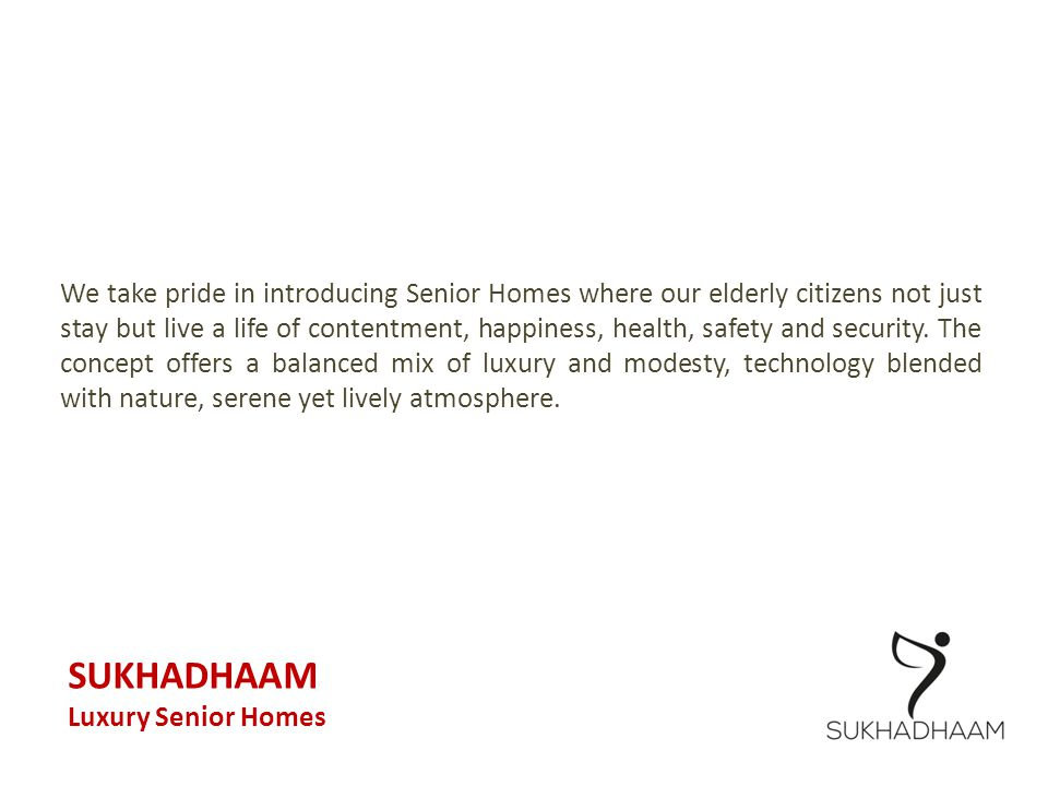 We take pride in introducing Senior Homes where our elderly citizens not just stay but live a life of contentment, happiness, health, safety and security. The concept offers a balanced mix of luxury and modesty, technology blended with nature, serene yet lively atmosphere.