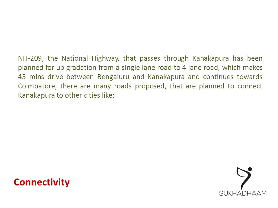 NH-209, the National Highway, that passes through Kanakapura has been planned for up gradation from a single lane road to 4 lane road, which makes 45 mins drive between Bengaluru and Kanakapura and continues towards Coimbatore, there are many roads proposed, that are planned to connect Kanakapura to other cities like: